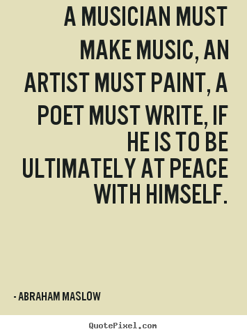 Create your own picture quotes about inspirational - A musician must make music, an artist must paint, a poet must..