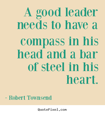 Robert Townsend picture quotes - A good leader needs to have a compass in his head and a bar.. - Inspirational quote