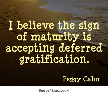 Inspirational quote - I believe the sign of maturity is accepting deferred..
