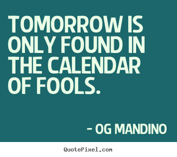 Quotes about inspirational - Tomorrow is only found in the calendar of fools.