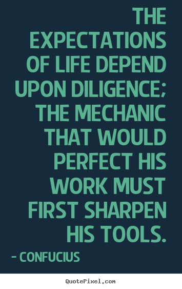 Design custom picture quote about inspirational - The expectations of life depend upon diligence; the mechanic..