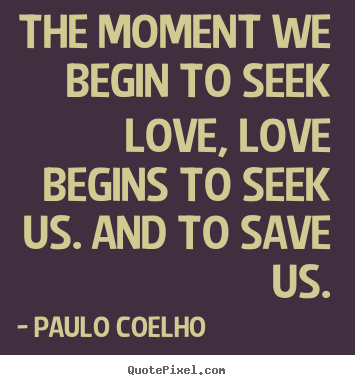 Make custom picture quotes about inspirational - The moment we begin to seek love, love begins to seek us. and..