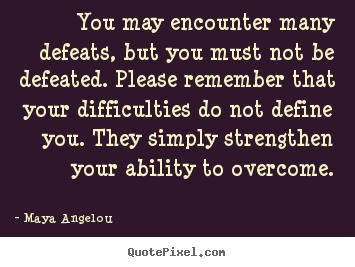 You may encounter many defeats, but you must not be.. Maya Angelou greatest inspirational quote
