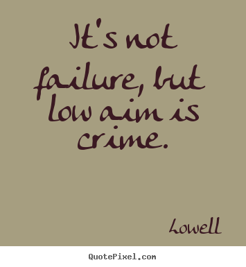 It's not failure, but low aim is crime. Lowell best inspirational quotes
