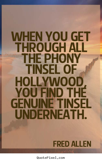 When you get through all the phony tinsel of hollywood,.. Fred Allen good inspirational quote