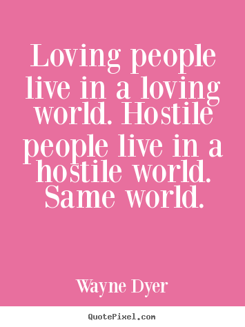 Inspirational quote - Loving people live in a loving world. hostile..
