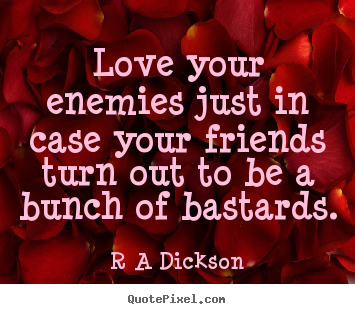 Quotes about inspirational - Love your enemies just in case your friends turn out to be a bunch of..