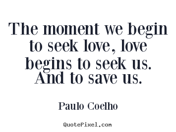 The moment we begin to seek love, love begins.. Paulo Coelho popular inspirational quotes