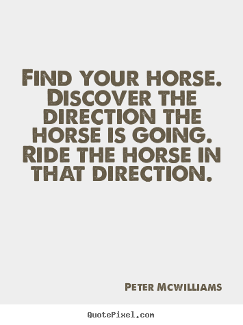 Create your own photo quotes about inspirational - Find your horse. discover the direction the horse is going...