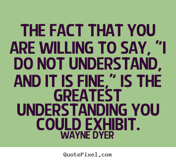 "Wayne Dyer image quotes - The fact that you are willing to say, ""i do not understand, and it is.. - Inspirational quotes"