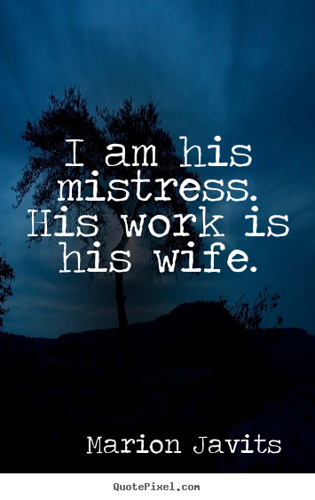 Design picture quotes about inspirational - I am his mistress. his work is his wife.