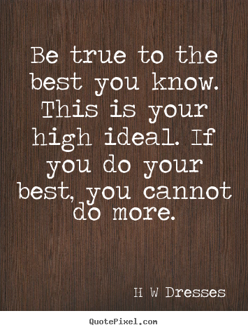 Customize pictures sayings about inspirational - Be true to the best you know. this is your high ideal. if you..