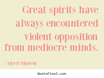 Inspirational quotes - Great spirits have always encountered violent opposition..