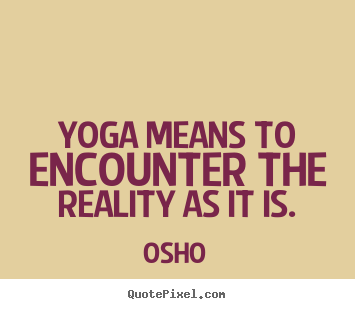 Yoga means to encounter the reality as it is. Osho famous inspirational quotes