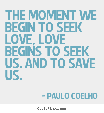 Design your own picture quotes about inspirational - The moment we begin to seek love, love begins..