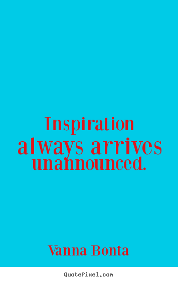 Inspiration always arrives unannounced. Vanna Bonta  inspirational sayings