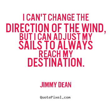 Jimmy Dean picture quotes - I can't change the direction of the wind, but i can adjust my sails to.. - Inspirational quote