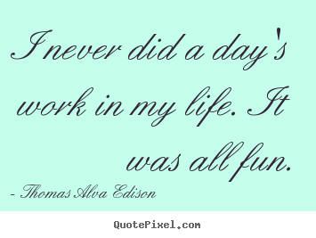 Thomas Alva Edison picture quotes - I never did a day's work in my life. it was all fun. - Inspirational quote