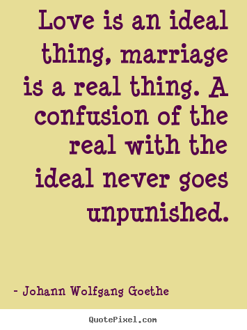 Johann Wolfgang Goethe picture quotes - Love is an ideal thing, marriage is a real thing. a confusion.. - Inspirational quote