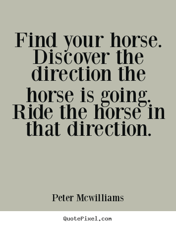Make custom picture quotes about inspirational - Find your horse. discover the direction the horse is going. ride..