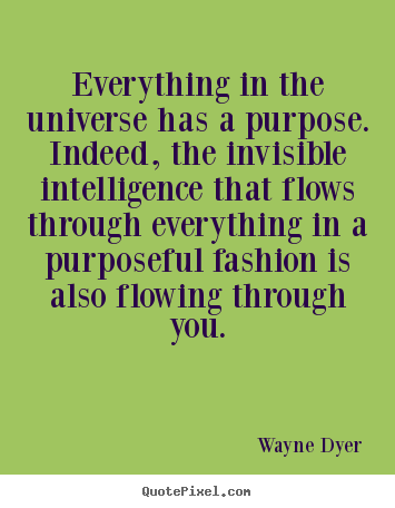 Inspirational quotes - Everything in the universe has a purpose. indeed, the invisible intelligence..