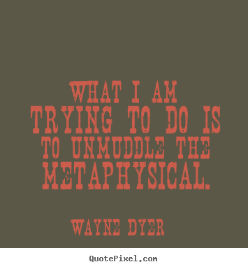 Wayne Dyer picture quotes - What i am trying to do is to unmuddle the metaphysical. - Inspirational quotes