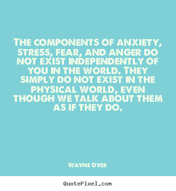 The components of anxiety, stress, fear, and anger.. Wayne Dyer good inspirational quote