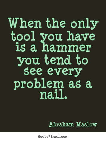 When the only tool you have is a hammer you tend to.. Abraham Maslow top inspirational quotes