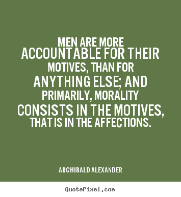 Inspirational quote - Men are more accountable for their motives, than for anything..