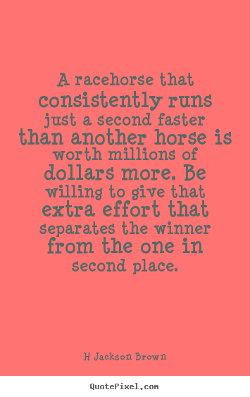 Sayings about inspirational - A racehorse that consistently runs just a second..