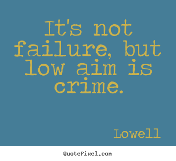 It's not failure, but low aim is crime. Lowell greatest inspirational quotes