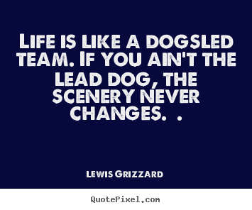 Quotes about inspirational - Life is like a dogsled team. if you ain't the lead..