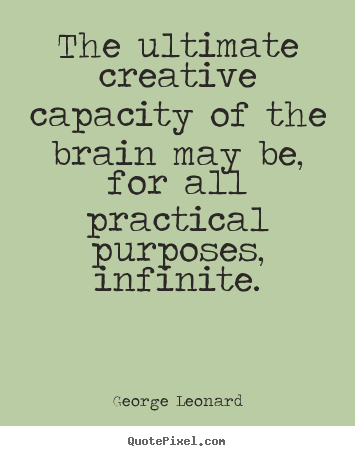 The ultimate creative capacity of the brain may be, for all practical.. George Leonard greatest inspirational quote