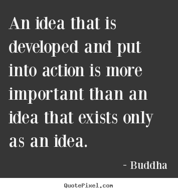 Buddha picture quote - An idea that is developed and put into action is more important than.. - Inspirational quotes
