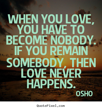 When you love, you have to become nobody. if you.. Osho  inspirational quotes