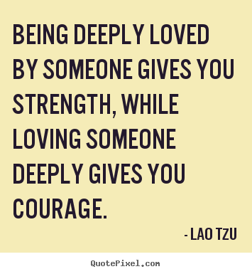 Lao Tzu picture quotes - Being deeply loved by someone gives you strength, while loving.. - Inspirational quotes