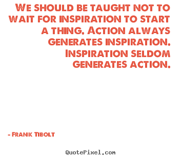 Inspirational quote - We should be taught not to wait for inspiration to start a thing...