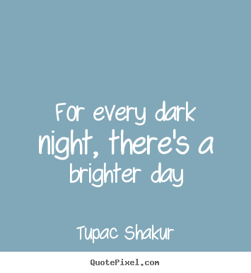 Tupac Shakur pictures sayings - For every dark night, there's a brighter day - Inspirational quotes