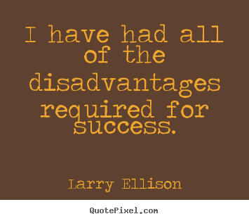 Larry Ellison picture quotes - I have had all of the disadvantages required for success. - Inspirational quote