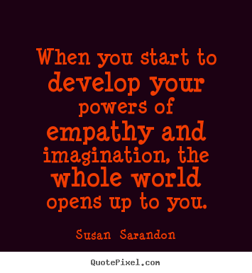 How to make picture sayings about inspirational - When you start to develop your powers of empathy and imagination,..