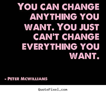 Customize picture quotes about inspirational - You can change anything you want. you just can't change everything you..