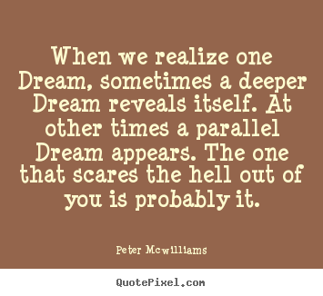 Quotes about inspirational - When we realize one dream, sometimes a deeper dream reveals itself. at..
