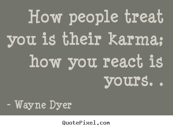 How people treat you is their karma; how you react.. Wayne Dyer best inspirational quotes