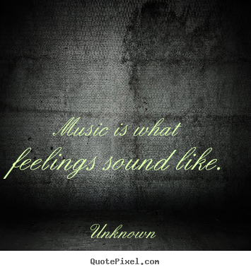 Inspirational sayings - Music is what feelings sound like.