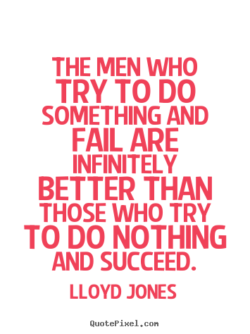 The men who try to do something and fail are infinitely.. Lloyd Jones greatest inspirational quotes