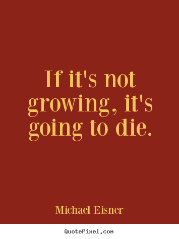 Inspirational quote - If it's not growing, it's going to die.