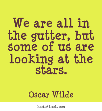 Inspirational quotes - We are all in the gutter, but some of us are..