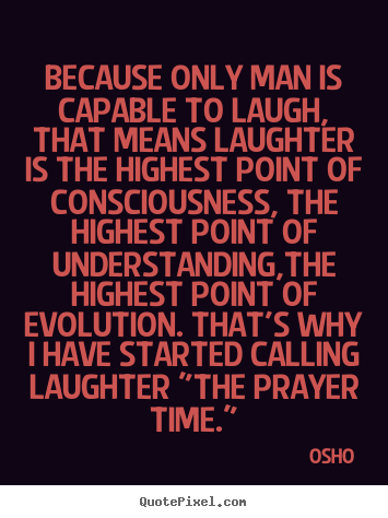 Osho picture quotes - Because only man is capable to laugh, that means.. - Inspirational quotes