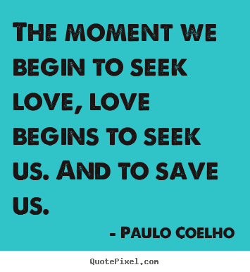 Inspirational quotes - The moment we begin to seek love, love begins to seek us. and..