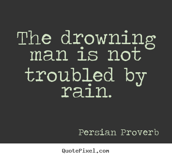 Inspirational quotes - The drowning man is not troubled by rain.